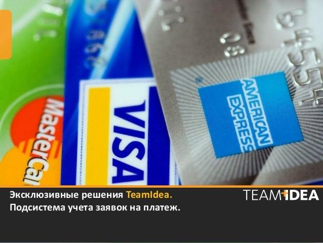 Эксклюзивные решения TeamIdea.Подсистема учета заявок на платеж.