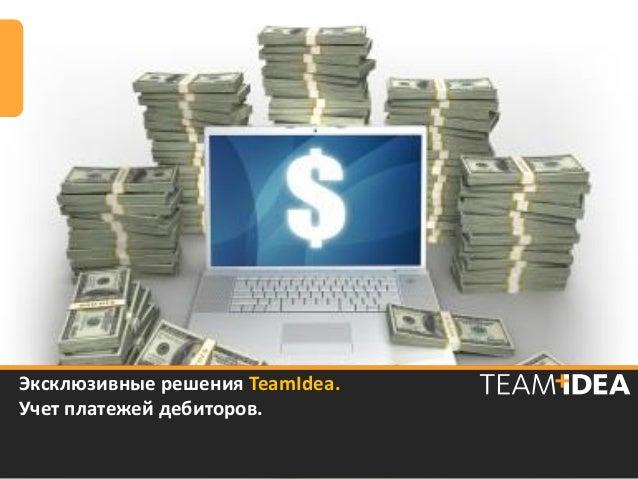 Эксклюзивные решения TeamIdea.Учет платежей дебиторов.