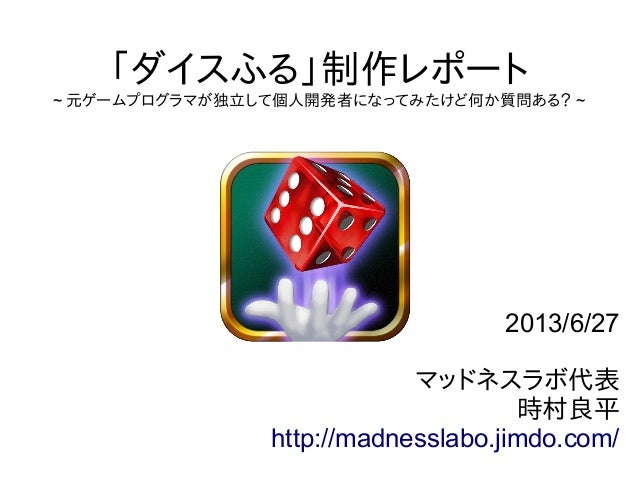 「ダイスふる」制作レポート ~ 元ゲームプログラマが独立して個人開発者になってみたけど何か質問ある? ~ 2013/6/27 マッドネスラボ代表 時村良平 http://madnesslabo.jimdo.com/