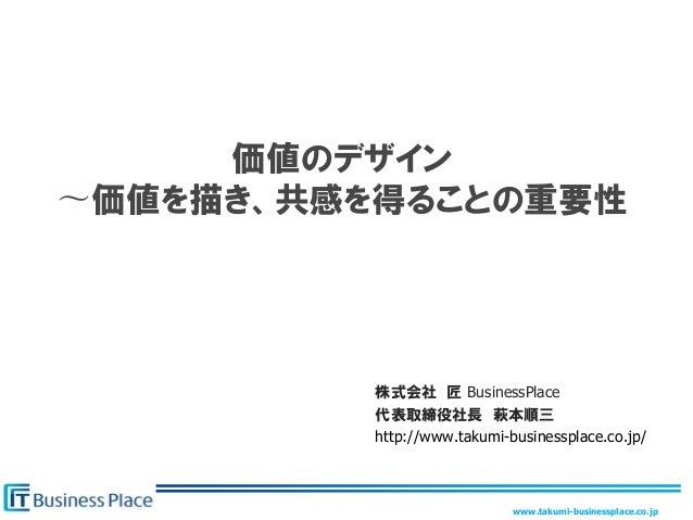 www.takumi-businessplace.co.jp 価値のデザイン 〜価値を描き、共感を得ることの重要性 株式会社 匠 BusinessPlace 代表取締役社長 萩本順三 http://www.takumi-businessplac...