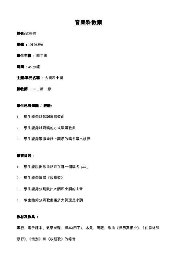 音樂科教案 姓名:梁秀珍 學號 : 10176596 學生年級 : 四年級 時間 : 45 分鐘 主題/單元名稱 : 大調和小調 總教節 : 二,第一節 學生已有知識 / 經驗: 1. 學生能夠以歌詞演唱歌曲 2. 學生能夠以齊唱的方式演唱歌曲...