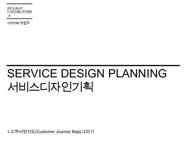 SERVICE DESIGN PLANNING 서비스디자인기획 1.고객여정지도(Customer Journey Map)그리기 2013.06.27 디자인매니지먼트 _4 1375146 권진주