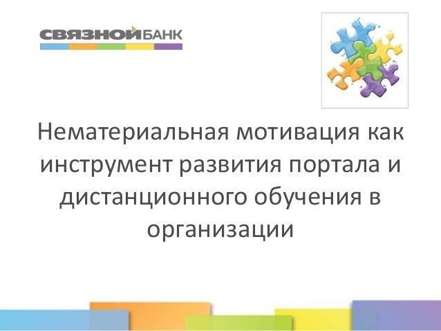 www.svyaznoybank.ru Нематериальная мотивация как инструмент развития портала и дистанционного обучения в организации