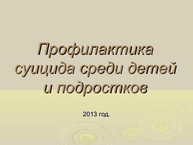 ПрофилактикаПрофилактика суицида среди детейсуицида среди детей и подросткови подростков 20132013 год.год.