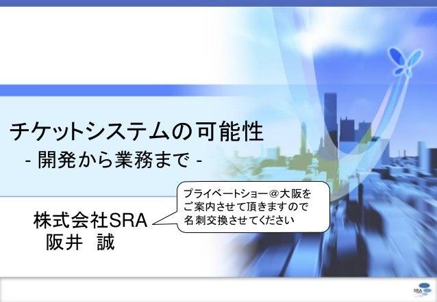 チケットシステムの可能性 - 開発から業務まで - 株式会社SRA 阪井 誠 プライベートショー@大阪を ご案内させて頂きますので 名刺交換させてください