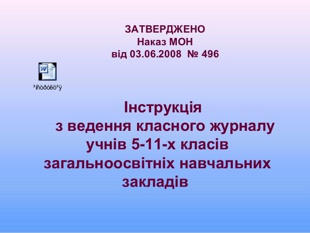 ЗАТВЕРДЖЕНО Наказ МОН від 03.06.2008 № 496 Інструкція з ведення класного журналу учнів 5-11-х класів загальноосвітніх навч...