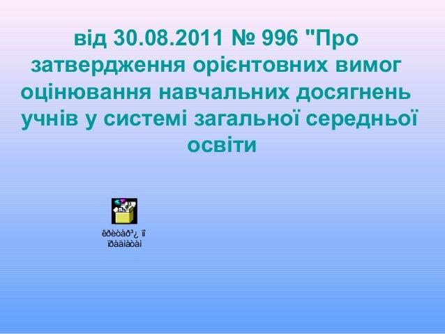 """від 30.08.2011 № 996 """"Про затвердження орієнтовних вимог оцінювання навчальних досягнень учнів у системі загальної середнь..."""