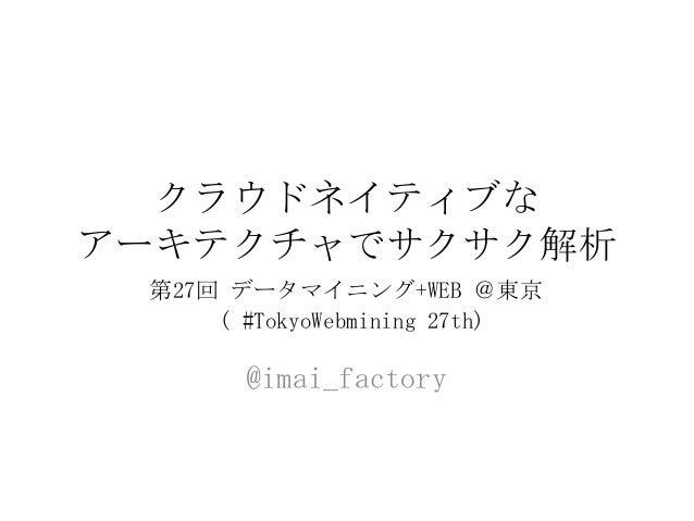 クラウドネイティブな アーキテクチャでサクサク解析 @imai_factory 第27回 データマイニング+WEB @東京 ( #TokyoWebmining 27th)