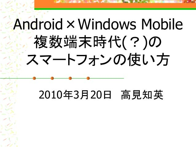 Android×Windows Mobile 複数端末時代(?)の スマートフォンの使い方 2010年3月20日 高見知英