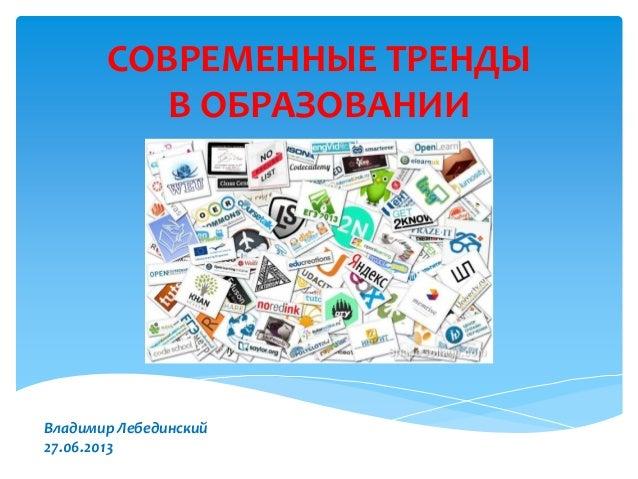 СОВРЕМЕННЫЕ ТРЕНДЫ В ОБРАЗОВАНИИ Владимир Лебединский 27.06.2013