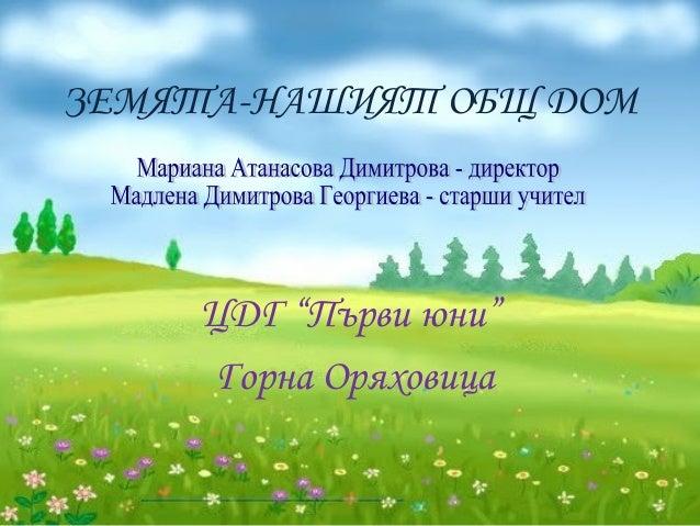 """ЗЕМЯТА-НАШИЯТ ОБЩ ДОМ ЦДГ """"Първи юни"""" Горна Оряховица"""