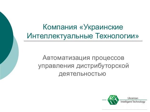 Компания «Украинские Интеллектуальные Технологии» Автоматизация процессов управления дистрибуторской деятельностью