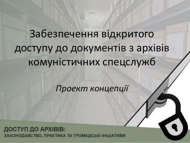 Забезпечення відкритого доступу до документів з архівів комуністичних спецслужб Проект концепції