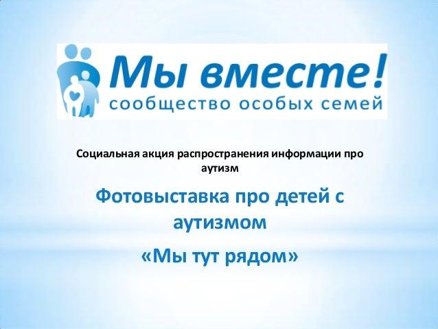 Социальная акция распространения информации про аутизм Фотовыставка про детей с аутизмом «Мы тут рядом»