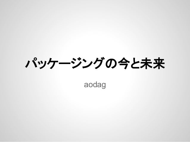 パッケージングの今と未来 aodag