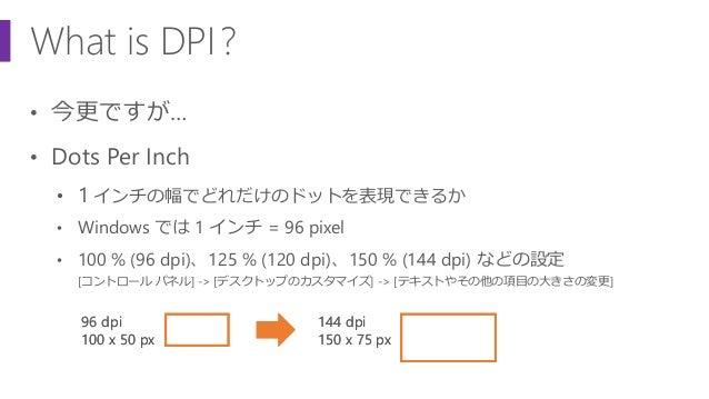 What is DPI? • 今更ですが… • Dots Per Inch • 1 インチの幅でどれだけのドットを表現できるか • Windows では 1 インチ = 96 pixel • 100 % (96 dpi)、125 % (120 ...