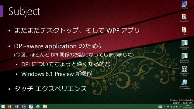 Subject • まだまだデスクトップ、そして WPF アプリ • DPI-aware application のために (今回、ほとんど DPI 関係のお話になってしまいました) • DPI についてちょっと深く知る的な • Windows...