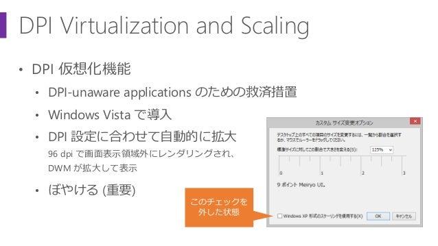 DPI Virtualization and Scaling • DPI 仮想化機能 • DPI-unaware applications のための救済措置 • Windows Vista で導入 • DPI 設定に合わせて自動的に拡大 96 ...