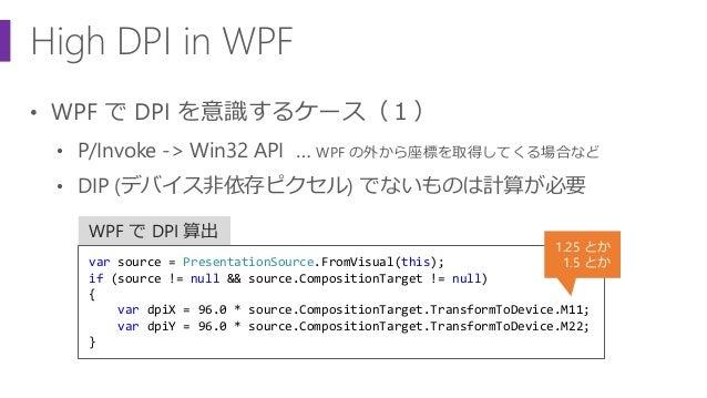 High DPI in WPF • WPF で DPI を意識するケース(1) • P/Invoke -> Win32 API … WPF の外から座標を取得してくる場合など • DIP (デバイス非依存ピクセル) でないものは計算が必要 WP...