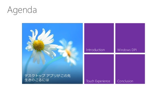 Agenda デスクトップ アプリがこの先 生きのこるには Introduction Touch Experience Windows DPI Conclusion デスクトップ アプリがこの先 生きのこるには
