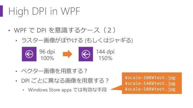 High DPI in WPF • WPF で DPI を意識するケース(2) • ラスター画像がぼやける (もしくはジャギる) • ベクター画像を用意する? • DPI ごとに異なる画像を用意する? • Windows Store apps ...