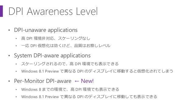 DPI Awareness Level • DPI-unaware applications • 高 DPI 環境非対応、スケーリングなし • 一応 DPI 仮想化は効くけど、品質はお察しレベル • System DPI-aware appli...
