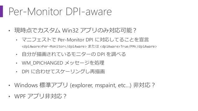 Per-Monitor DPI-aware • 現時点でカスタム Win32 アプリのみ対応可能? • マニフェストで Per-Monitor DPI に対応してることを宣言 <dpiAware>Per-Monitor</dpiAware> ま...