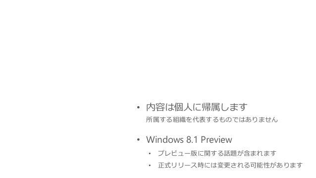 • 内容は個人に帰属します 所属する組織を代表するものではありません • Windows 8.1 Preview • プレビュー版に関する話題が含まれます • 正式リリース時には変更される可能性があります