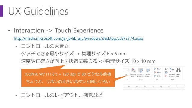 UX Guidelines • Interaction -> Touch Experience http://msdn.microsoft.com/ja-jp/library/windows/desktop/cc872774.aspx • コン...