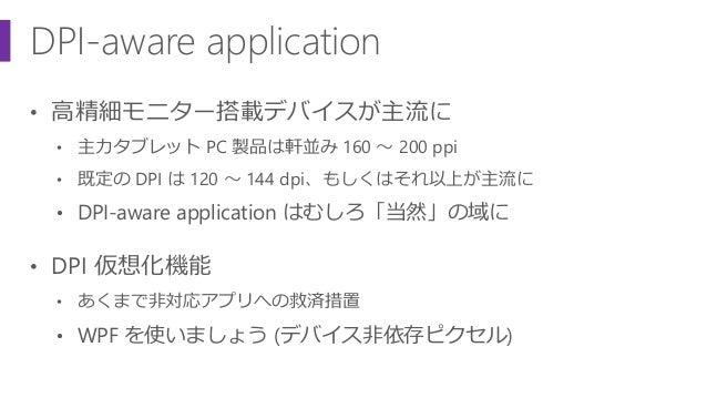 DPI-aware application • 高精細モニター搭載デバイスが主流に • 主力タブレット PC 製品は軒並み 160 ~ 200 ppi • 既定の DPI は 120 ~ 144 dpi、もしくはそれ以上が主流に • DPI-a...