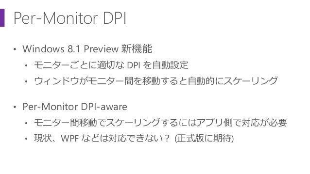 Per-Monitor DPI • Windows 8.1 Preview 新機能 • モニターごとに適切な DPI を自動設定 • ウィンドウがモニター間を移動すると自動的にスケーリング • Per-Monitor DPI-aware • モ...