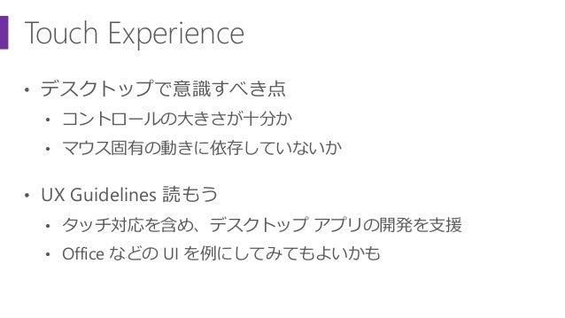 Touch Experience • デスクトップで意識すべき点 • コントロールの大きさが十分か • マウス固有の動きに依存していないか • UX Guidelines 読もう • タッチ対応を含め、デスクトップ アプリの開発を支援 • Of...