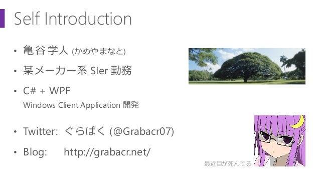 Self Introduction • 亀谷 学人 (かめやまなと) • 某メーカー系 SIer 勤務 • C# + WPF Windows Client Application 開発 • Twitter: ぐらばく (@Grabacr07) ...
