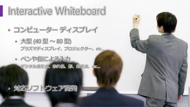 Interactive Whiteboard • コンピューター ディスプレイ • 大型 (40 型 ~ 80 型) プラズマディスプレイ、プロジェクター、etc… • ペンや指による入力 デジタル感圧式、赤外線、影、超音波、etc… • 対応...