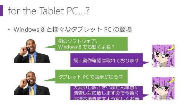 for the Tablet PC…? • Windows 8 と様々なタブレット PC の登場 例のソフトウェア、 Windows 8 でも動くよね? 既に動作確認は取れております タブレット PC で表示が狂う件 大変申し訳ございません早急...