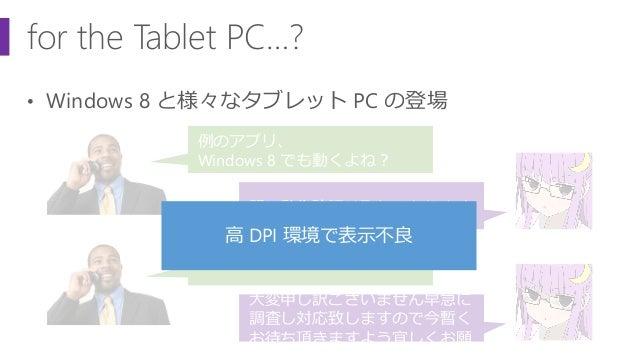 for the Tablet PC…? • Windows 8 と様々なタブレット PC の登場 例のアプリ、 Windows 8 でも動くよね? 既に動作確認は取れております タブレット PC で表示が狂う件 大変申し訳ございません早急に 調...