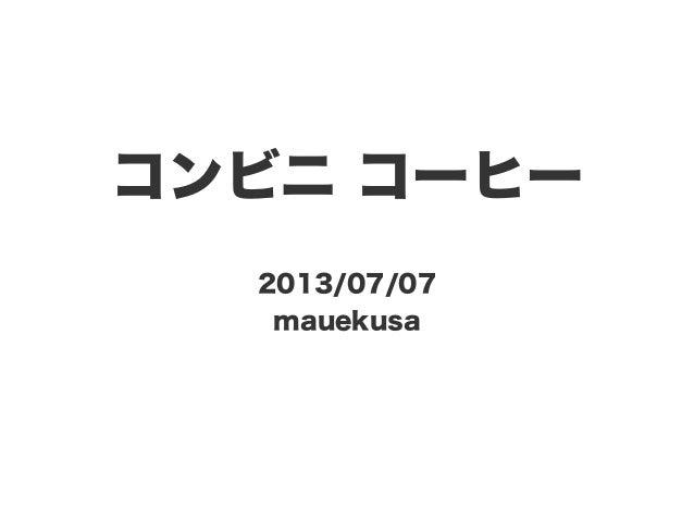 コンビニ コーヒー 2013/07/07 mauekusa