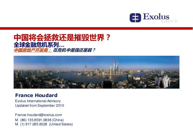 中国将会拯救还是摧毁世界? 全球金融危机系列… 中国房地产开发商: 在危机中是强还是弱? France Houdard Exolus International Advisory Updated from September 2010 Fran...