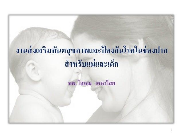 งานส่งเสริมทันตสุขภาพและป้ องกันโรคในช่องปาก สาหรับแม่และเด็ก ทพ. โสภณ เคหาไสย 1
