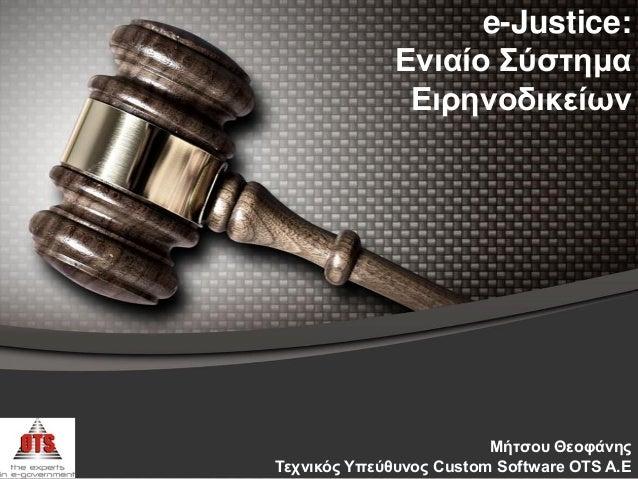 e-Justice: Ενιαίο Σύζηημα Ειρηνοδικείων Μήηζοσ Θεοθάνης Τετνικός Υπεύθσνος Custom Software OTS Α.Ε
