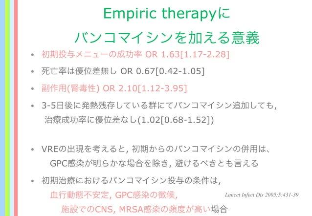 Empiric therapyに バンコマイシンを加える意義 • 初期投与メニューの成功率 OR 1.63[1.17-2.28] • 死亡率は優位差無し OR 0.67[0.42-1.05] • 副作用(腎毒性) OR 2.10[1.12-3....