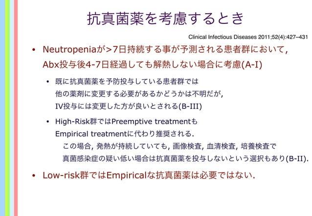 抗真菌薬を考慮するとき • Neutropeniaが>7日持続する事が予測される患者群において, Abx投与後4-7日経過しても解熱しない場合に考慮(A-I) • 既に抗真菌薬を予防投与している患者群では 他の薬剤に変更する必要があるかどうかは...