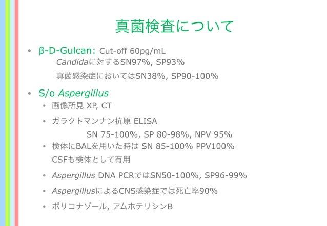 真菌検査について • β-D-Gulcan: Cut-off 60pg/mL Candidaに対するSN97%, SP93% 真菌感染症においてはSN38%, SP90-100% • S/o Aspergillus • 画像所見 XP, CT ...