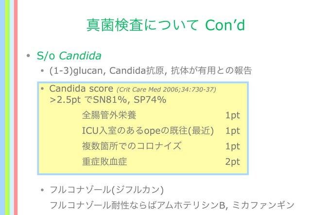 真菌検査について Con'd • S/o Candida • (1-3)glucan, Candida抗原, 抗体が有用との報告 • Candida score (Crit Care Med 2006;34:730-37) >2.5pt でSN...