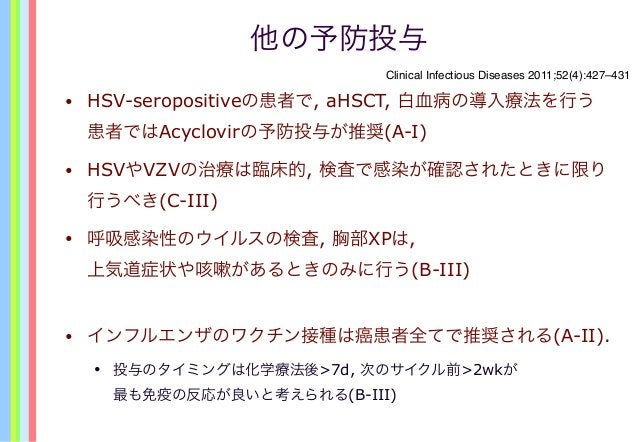 他の予防投与 • HSV-seropositiveの患者で, aHSCT, 白血病の導入療法を行う 患者ではAcyclovirの予防投与が推奨(A-I) • HSVやVZVの治療は臨床的, 検査で感染が確認されたときに限り 行うべき(C-III...