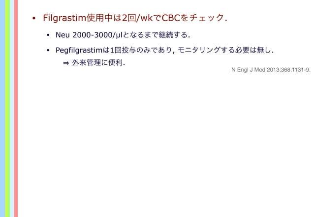 • Filgrastim使用中は2回/wkでCBCをチェック. • Neu 2000-3000/µlとなるまで継続する. • Pegfilgrastimは1回投与のみであり, モニタリングする必要は無し.  外来管理に便利. N Engl J...