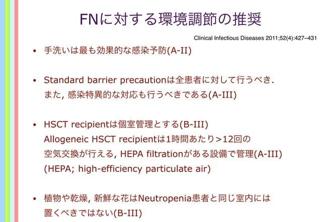 FNに対する環境調節の推奨 • 手洗いは最も効果的な感染予防(A-II) • Standard barrier precautionは全患者に対して行うべき. また, 感染特異的な対応も行うべきである(A-III) • HSCT recipie...