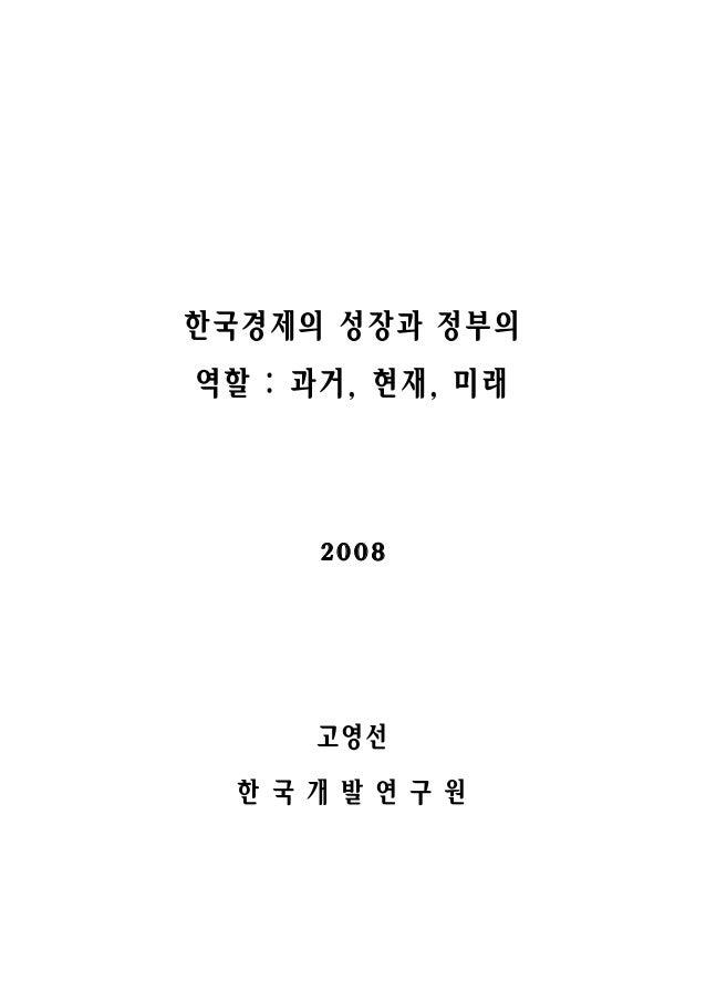 한국경제의 성장과 정부의 역할 : 과거, 현재, 미래 2008 고영선 한 국 개 발 연 구 원