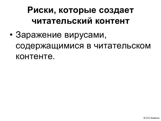 © О.С.Хоменок Риски, которые создает читательский контент • Заражение вирусами, содержащимися в читательском контенте.