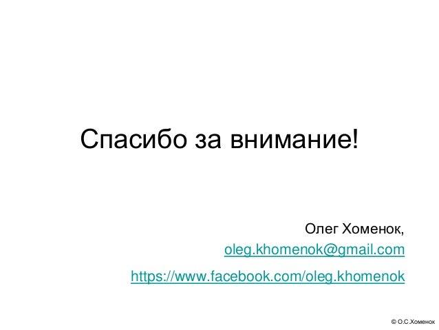© О.С.Хоменок Спасибо за внимание! Олег Хоменок, oleg.khomenok@gmail.com https://www.facebook.com/oleg.khomenok